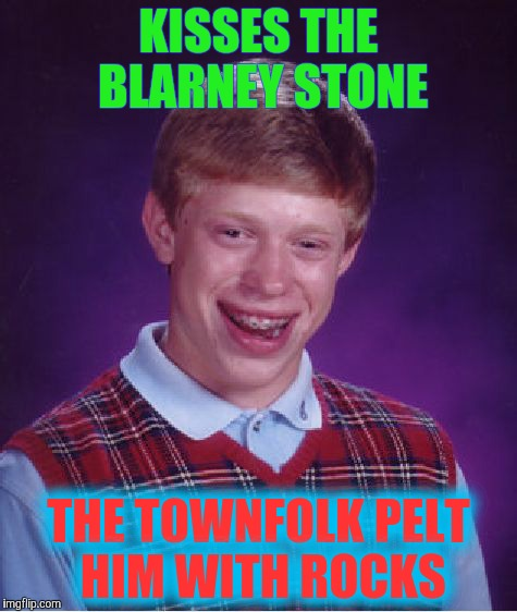 Bad Luck Brian Meme | KISSES THE BLARNEY STONE THE TOWNFOLK PELT HIM WITH ROCKS | image tagged in memes,bad luck brian | made w/ Imgflip meme maker