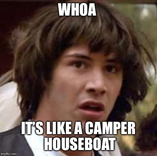 Conspiracy Keanu Meme | WHOA IT'S LIKE A CAMPER HOUSEBOAT | image tagged in memes,conspiracy keanu | made w/ Imgflip meme maker