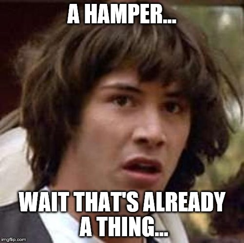 Conspiracy Keanu Meme | A HAMPER... WAIT THAT'S ALREADY A THING... | image tagged in memes,conspiracy keanu | made w/ Imgflip meme maker