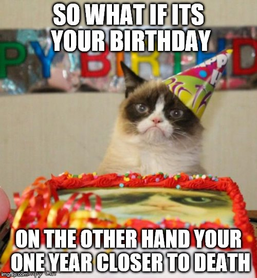 Grumpy Cat Birthday Meme | SO WHAT IF ITS YOUR BIRTHDAY ON THE OTHER HAND YOUR ONE YEAR CLOSER TO DEATH | image tagged in memes,grumpy cat birthday,grumpy cat | made w/ Imgflip meme maker