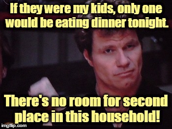 If they were my kids, only one would be eating dinner tonight. There's no room for second place in this household! | made w/ Imgflip meme maker
