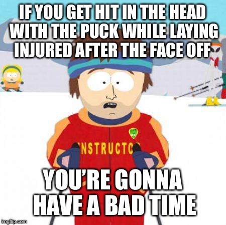 You're gonna have a bad time | IF YOU GET HIT IN THE HEAD WITH THE PUCK WHILE LAYING INJURED AFTER THE FACE OFF YOU'RE GONNA HAVE A BAD TIME | image tagged in you're gonna have a bad time | made w/ Imgflip meme maker