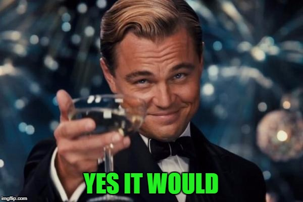Leonardo Dicaprio Cheers Meme | YES IT WOULD | image tagged in memes,leonardo dicaprio cheers | made w/ Imgflip meme maker