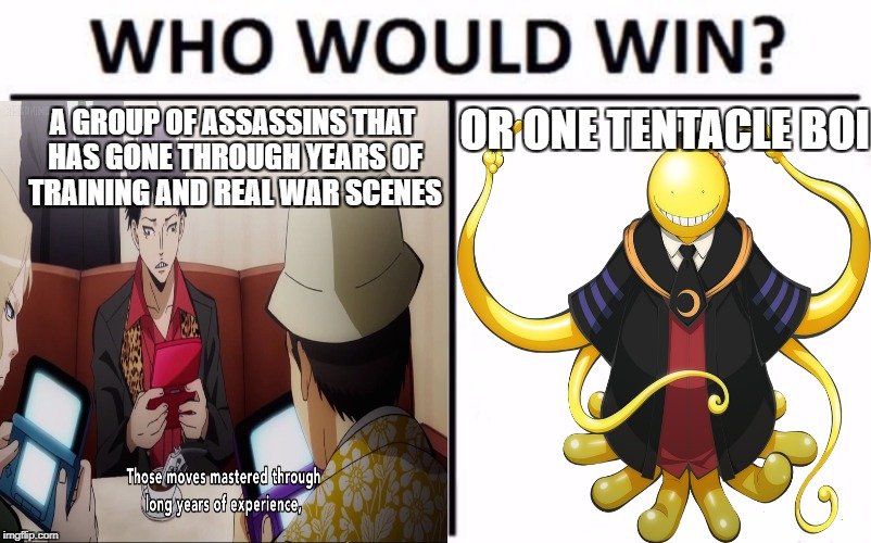 Korosenai | A GROUP OF ASSASSINS THAT HAS GONE THROUGH YEARS OF TRAINING AND REAL WAR SCENES OR ONE TENTACLE BOI | image tagged in assassination classroom,funny,who would win | made w/ Imgflip meme maker