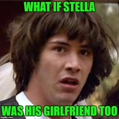 Conspiracy Keanu Meme | WHAT IF STELLA WAS HIS GIRLFRIEND TOO | image tagged in memes,conspiracy keanu | made w/ Imgflip meme maker