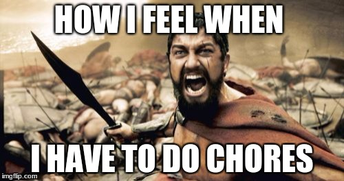 chores | HOW I FEEL WHEN I HAVE TO DO CHORES | image tagged in memes,sparta leonidas | made w/ Imgflip meme maker