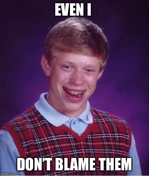 Bad Luck Brian Meme | EVEN I DON'T BLAME THEM | image tagged in memes,bad luck brian | made w/ Imgflip meme maker