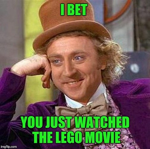 Creepy Condescending Wonka Meme | I BET YOU JUST WATCHED THE LEGO MOVIE | image tagged in memes,creepy condescending wonka | made w/ Imgflip meme maker