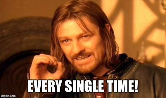 One Does Not Simply Meme | EVERY SINGLE TIME! | image tagged in memes,one does not simply | made w/ Imgflip meme maker