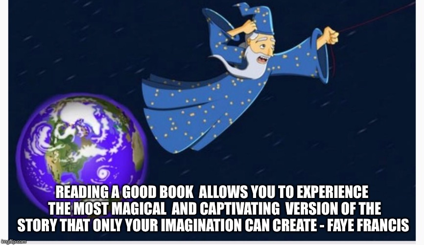 Books | READING A GOOD BOOK  ALLOWS YOU TO EXPERIENCE  THE MOST MAGICAL  AND CAPTIVATING  VERSION OF THE STORY THAT ONLY YOUR IMAGINATION CAN CREATE | image tagged in books,magical,wizard,authors,literature,quotes | made w/ Imgflip meme maker