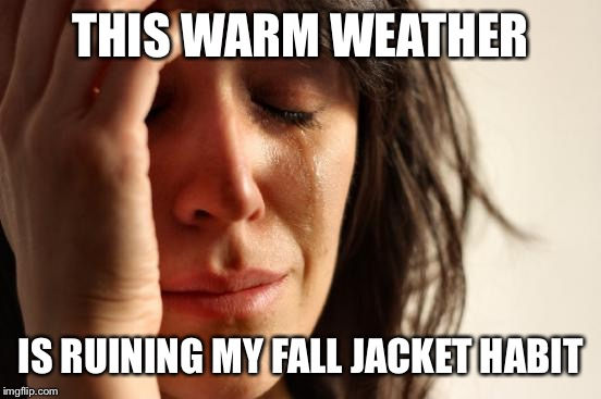First World Problems Meme | THIS WARM WEATHER IS RUINING MY FALL JACKET HABIT | image tagged in memes,first world problems | made w/ Imgflip meme maker