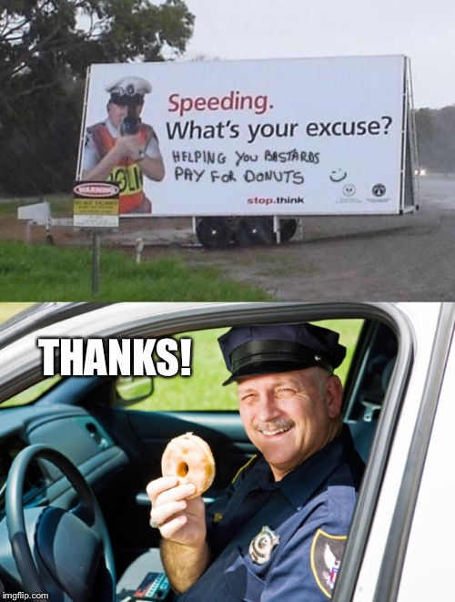 I'm Far Too Busy Texting To Watch My Speed Sometimes | THANKS! | image tagged in funny sign,cop,police officer,donut,speeding ticket,speeding | made w/ Imgflip meme maker