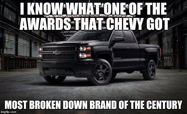 I KNOW WHAT ONE OF THE AWARDS THAT CHEVY GOT MOST BROKEN DOWN BRAND OF THE CENTURY | image tagged in black chevy truck | made w/ Imgflip meme maker
