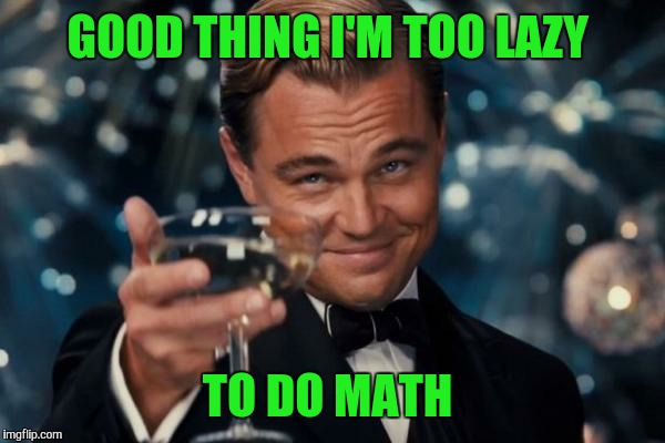 Leonardo Dicaprio Cheers Meme | GOOD THING I'M TOO LAZY TO DO MATH | image tagged in memes,leonardo dicaprio cheers | made w/ Imgflip meme maker