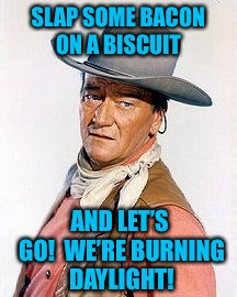 Movie Week October 22-29. A SpursFanFromAround and haramisbae event. | SLAP SOME BACON ON A BISCUIT AND LET'S GO!  WE'RE BURNING DAYLIGHT! | image tagged in movie week,john wayne,movie quotes | made w/ Imgflip meme maker