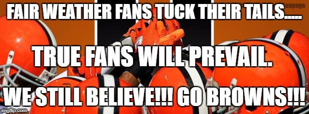 Cleveland Browns   | FAIR WEATHER FANS TUCK THEIR TAILS..... WE STILL BELIEVE!!! GO BROWNS!!! TRUE FANS WILL PREVAIL. | image tagged in cleveland browns | made w/ Imgflip meme maker