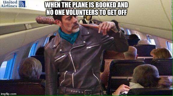 WHEN THE PLANE IS BOOKED AND NO ONE VOLUNTEERS TO GET OFF | image tagged in negan airplane | made w/ Imgflip meme maker