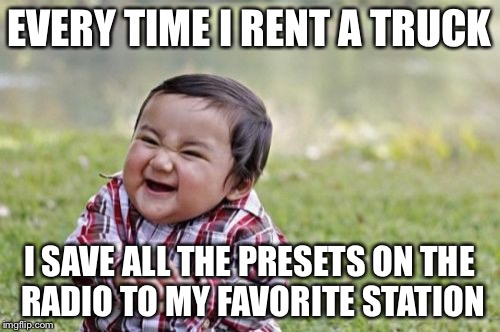 Evil Toddler Meme | EVERY TIME I RENT A TRUCK I SAVE ALL THE PRESETS ON THE RADIO TO MY FAVORITE STATION | image tagged in memes,evil toddler | made w/ Imgflip meme maker