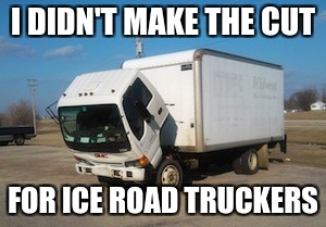 Denied |  I DIDN'T MAKE THE CUT; FOR ICE ROAD TRUCKERS | image tagged in memes,okay truck | made w/ Imgflip meme maker