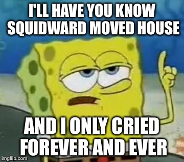 Ill Have You Know Spongebob Meme | I'LL HAVE YOU KNOW SQUIDWARD MOVED HOUSE AND I ONLY CRIED FOREVER AND EVER | image tagged in memes,ill have you know spongebob | made w/ Imgflip meme maker