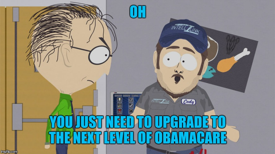 OH YOU JUST NEED TO UPGRADE TO THE NEXT LEVEL OF OBAMACARE | made w/ Imgflip meme maker