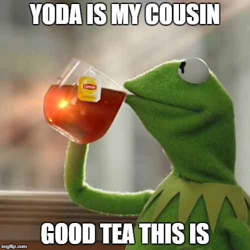 But Thats None Of My Business Meme | YODA IS MY COUSIN GOOD TEA THIS IS | image tagged in memes,but thats none of my business,kermit the frog | made w/ Imgflip meme maker