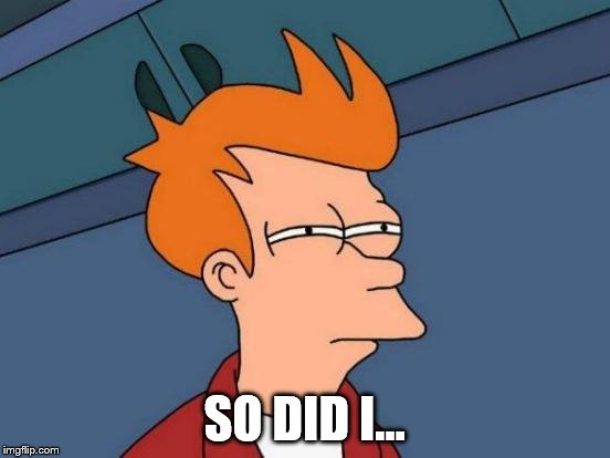 Futurama Fry Meme | SO DID I... | image tagged in memes,futurama fry | made w/ Imgflip meme maker