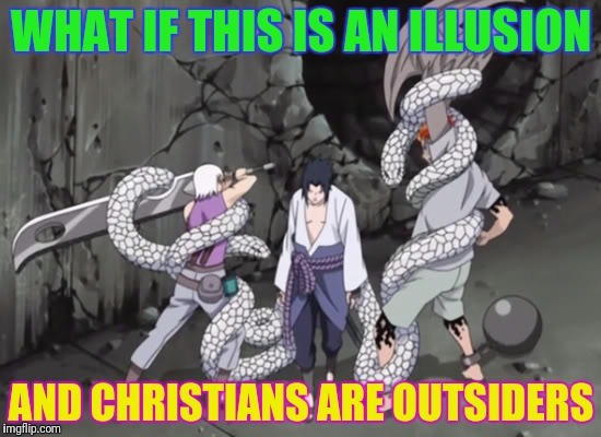 WHAT IF THIS IS AN ILLUSION AND CHRISTIANS ARE OUTSIDERS | made w/ Imgflip meme maker