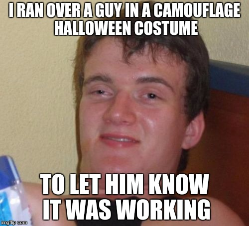 10 Guy Meme | I RAN OVER A GUY IN A CAMOUFLAGE HALLOWEEN COSTUME TO LET HIM KNOW IT WAS WORKING | image tagged in memes,10 guy | made w/ Imgflip meme maker