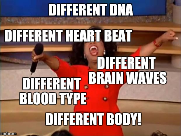 Oprah You Get A Meme | DIFFERENT DNA DIFFERENT BLOOD TYPE DIFFERENT HEART BEAT DIFFERENT BRAIN WAVES DIFFERENT BODY! | image tagged in memes,oprah you get a | made w/ Imgflip meme maker