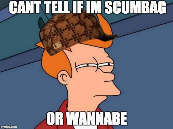 Futurama Fry Meme | CANT TELL IF IM SCUMBAG OR WANNABE | image tagged in memes,futurama fry,scumbag | made w/ Imgflip meme maker