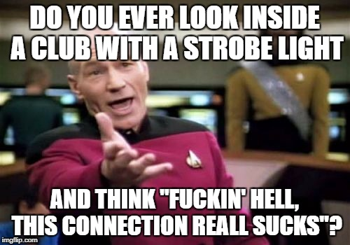 "Picard Wtf Meme | DO YOU EVER LOOK INSIDE A CLUB WITH A STROBE LIGHT AND THINK ""F**KIN' HELL, THIS CONNECTION REALL SUCKS""? 