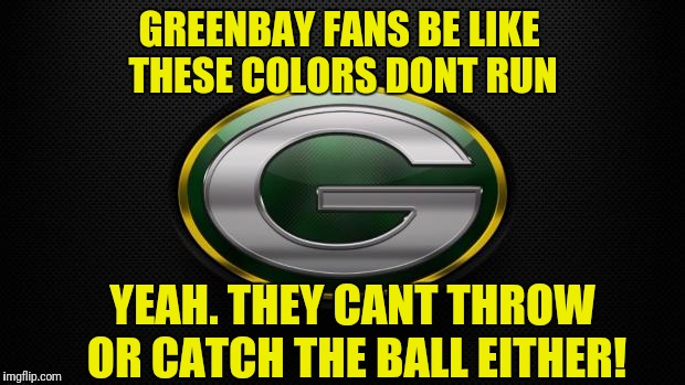 GREENBAY FANS BE LIKE THESE COLORS DONT RUN YEAH. THEY CANT THROW OR CATCH THE BALL EITHER! | image tagged in greenbay | made w/ Imgflip meme maker
