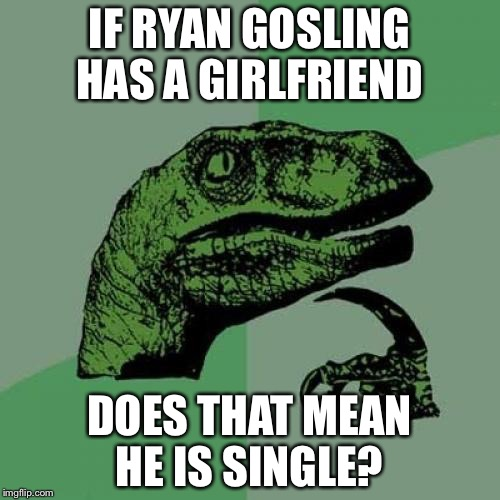 Philosiraptor meme | IF RYAN GOSLING HAS A GIRLFRIEND DOES THAT MEAN HE IS SINGLE? | image tagged in philosiraptor meme | made w/ Imgflip meme maker