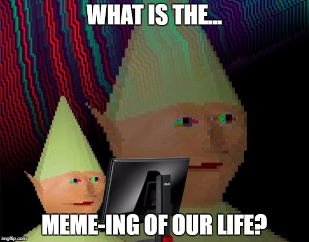 Dank Memes Dom | WHAT IS THE... MEME-ING OF OUR LIFE? | image tagged in dank memes dom | made w/ Imgflip meme maker
