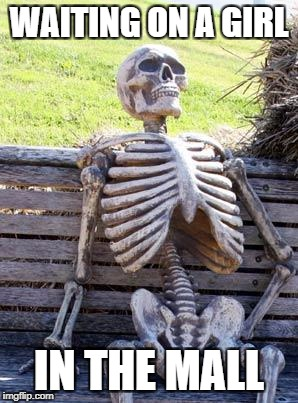 Waiting Skeleton Meme | WAITING ON A GIRL IN THE MALL | image tagged in memes,waiting skeleton | made w/ Imgflip meme maker