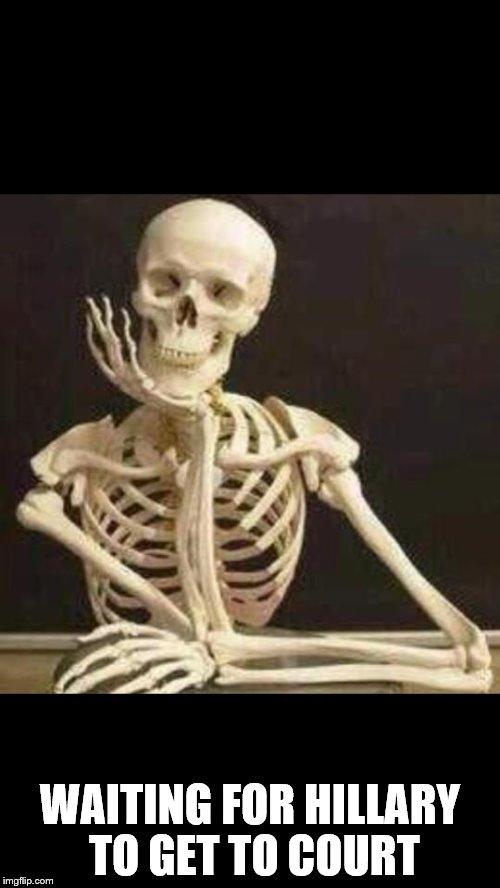 skeleton waiting | WAITING FOR HILLARY TO GET TO COURT | image tagged in skeleton waiting | made w/ Imgflip meme maker
