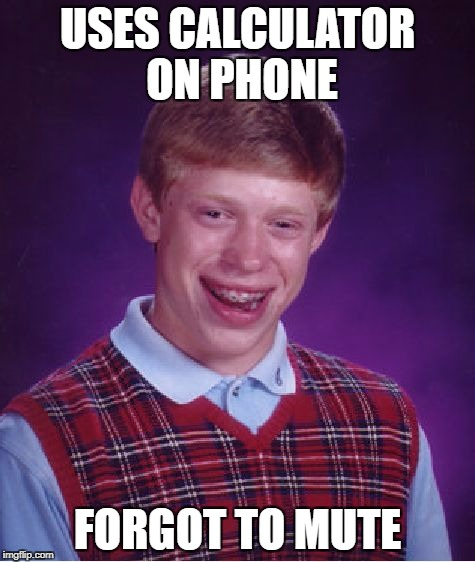 Bad Luck Brian Meme | USES CALCULATOR ON PHONE FORGOT TO MUTE | image tagged in memes,bad luck brian | made w/ Imgflip meme maker