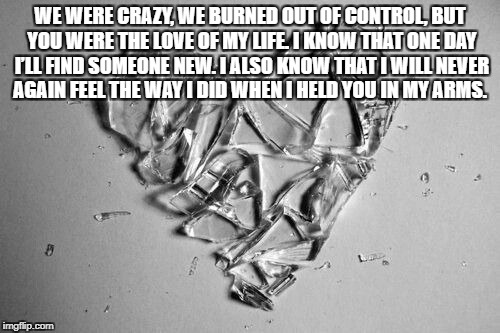 broken heart art | WE WERE CRAZY, WE BURNED OUT OF CONTROL, BUT YOU WERE THE LOVE OF MY LIFE. I KNOW THAT ONE DAY I'LL FIND SOMEONE NEW. I ALSO KNOW THAT I WIL | image tagged in broken heart art | made w/ Imgflip meme maker