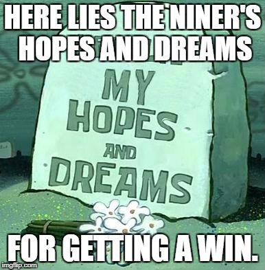 Here Lie My Hopes And Dreams | HERE LIES THE NINER'S HOPES AND DREAMS FOR GETTING A WIN. | image tagged in here lie my hopes and dreams | made w/ Imgflip meme maker