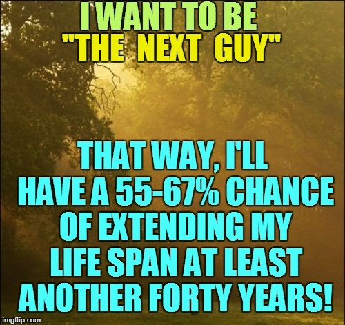 I WANT TO BE THAT WAY, I'LL HAVE A 55-67% CHANCE OF EXTENDING MY LIFE SPAN AT LEAST ANOTHER FORTY YEARS! ''THE  NEXT  GUY'' | made w/ Imgflip meme maker