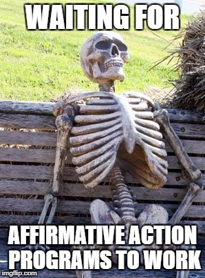 Waiting Skeleton Meme | WAITING FOR AFFIRMATIVE ACTION PROGRAMS TO WORK | image tagged in memes,waiting skeleton | made w/ Imgflip meme maker