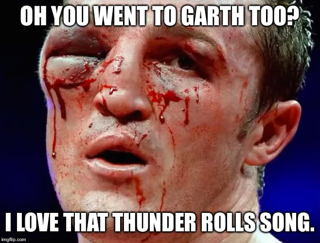 OH YOU WENT TO GARTH TOO? I LOVE THAT THUNDER ROLLS SONG. | image tagged in face | made w/ Imgflip meme maker