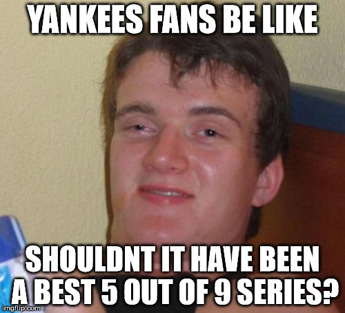 Yankees fans | YANKEES FANS BE LIKE SHOULDNT IT HAVE BEEN A BEST 5 OUT OF 9 SERIES? | image tagged in memes,10 guy,yankees suck | made w/ Imgflip meme maker