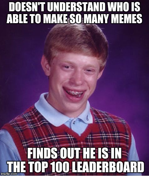 Bad Luck Brian Meme | DOESN'T UNDERSTAND WHO IS ABLE TO MAKE SO MANY MEMES FINDS OUT HE IS IN THE TOP 100 LEADERBOARD | image tagged in memes,bad luck brian | made w/ Imgflip meme maker