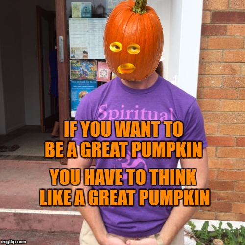 Think Big Pumpkin | IF YOU WANT TO BE A GREAT PUMPKIN YOU HAVE TO THINK LIKE A GREAT PUMPKIN | image tagged in jp sears the spiritual guy,pumpkin,think big,success,halloween,happy halloween | made w/ Imgflip meme maker