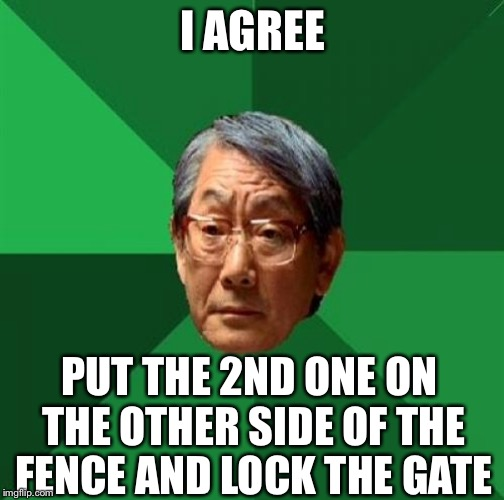 I AGREE PUT THE 2ND ONE ON THE OTHER SIDE OF THE FENCE AND LOCK THE GATE | made w/ Imgflip meme maker