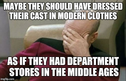 Captain Picard Facepalm Meme | MAYBE THEY SHOULD HAVE DRESSED THEIR CAST IN MODERN CLOTHES AS IF THEY HAD DEPARTMENT STORES IN THE MIDDLE AGES | image tagged in memes,captain picard facepalm | made w/ Imgflip meme maker
