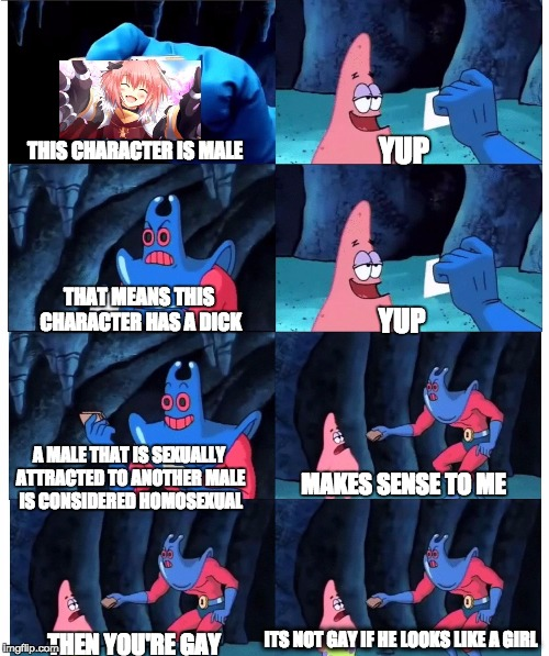 patrick not my wallet | YUP YUP MAKES SENSE TO ME THIS CHARACTER IS MALE THAT MEANS THIS CHARACTER HAS A DICK A MALE THAT IS SEXUALLY ATTRACTED TO ANOTHER MALE IS C | image tagged in patrick not my wallet | made w/ Imgflip meme maker
