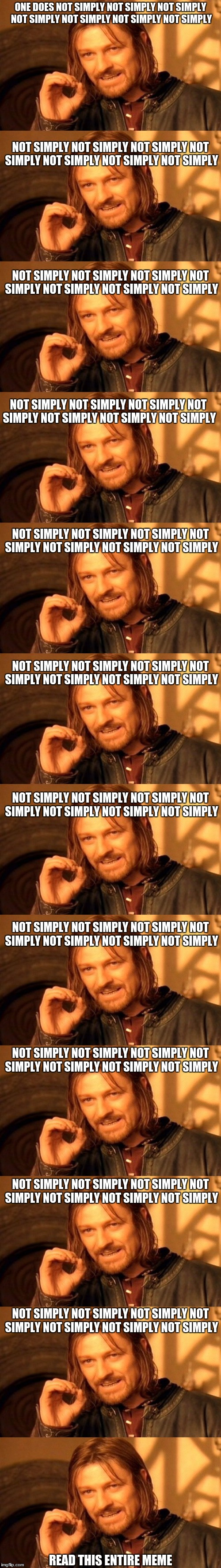 this took awhile to make | ONE DOES NOT SIMPLY NOT SIMPLY NOT SIMPLY NOT SIMPLY NOT SIMPLY NOT SIMPLY NOT SIMPLY READ THIS ENTIRE MEME NOT SIMPLY NOT SIMPLY NOT SIMPLY | image tagged in long,memes,funny,one does not simply,long memes,waste of time | made w/ Imgflip meme maker